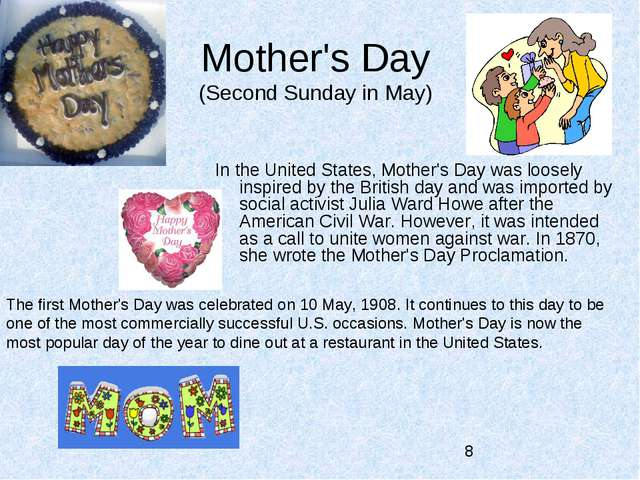 Mother's Day (Second Sunday in May) In the United States, Mother's Day was lo...
