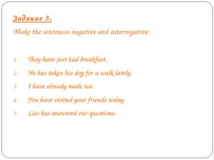 Задание 3. Make the sentences negative and interrogative: They have just had