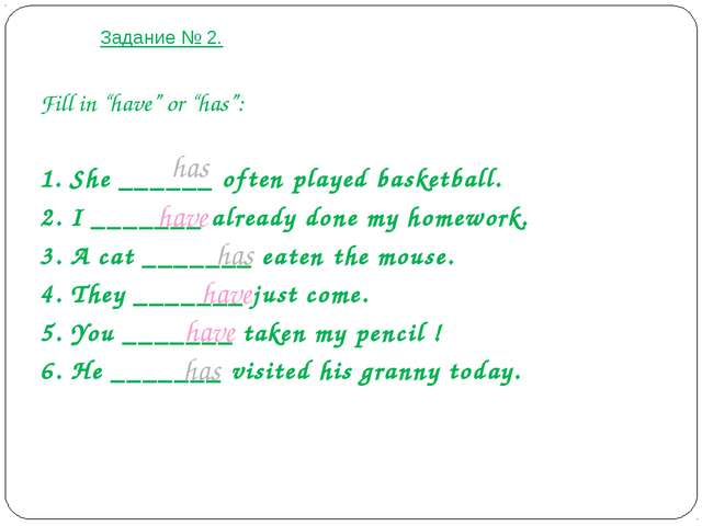 "Задание № 2. Fill in ""have"" or ""has"": 1. She ______ often played basketball...."