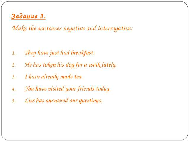 Задание 3. Make the sentences negative and interrogative: They have just had...
