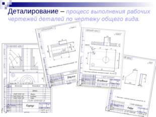 Деталирование – процесс выполнения рабочих чертежей деталей по чертежу общего