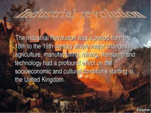 The Industrial Revolution was a period from the 18th to the 19th century whe