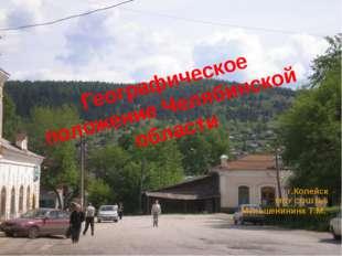 Географическое положение Челябинской области г.Копейск МОУ СОШ №5 Меньшенинин