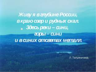 Живу я в глубине России, в краю озер и рудных скал. Здесь реки – сини, горы –