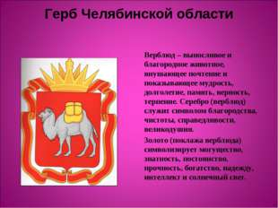 Герб Челябинской области Верблюд – выносливое и благородное животное, внушающ