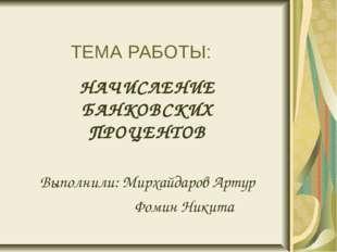 ТЕМА РАБОТЫ: НАЧИСЛЕНИЕ БАНКОВСКИХ ПРОЦЕНТОВ Выполнили: Мирхайдаров Артур Фо