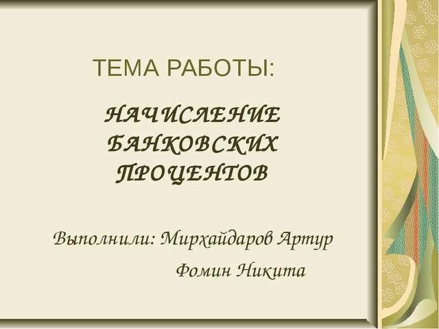 ТЕМА РАБОТЫ: НАЧИСЛЕНИЕ БАНКОВСКИХ ПРОЦЕНТОВ Выполнили: Мирхайдаров Артур Фо...
