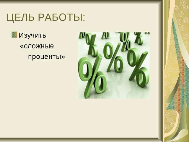 ЦЕЛЬ РАБОТЫ: Изучить «сложные проценты»