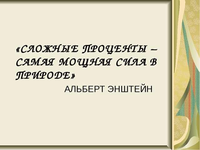 «СЛОЖНЫЕ ПРОЦЕНТЫ – САМАЯ МОЩНАЯ СИЛА В ПРИРОДЕ» АЛЬБЕРТ ЭНШТЕЙН