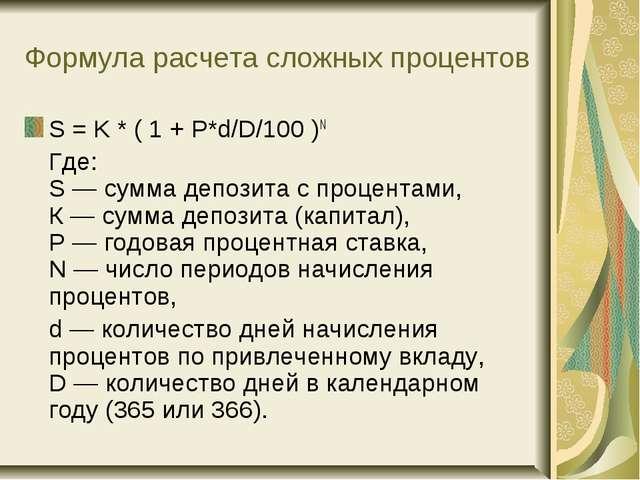 Формула расчета сложных процентов S = K * ( 1 + P*d/D/100 )N Где: S— сумма...