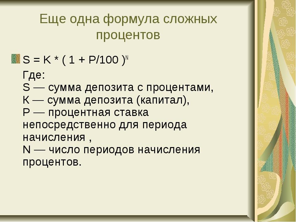 Еще одна формула сложных процентов S = K * ( 1 + P/100 )N Где: S— сумма деп...