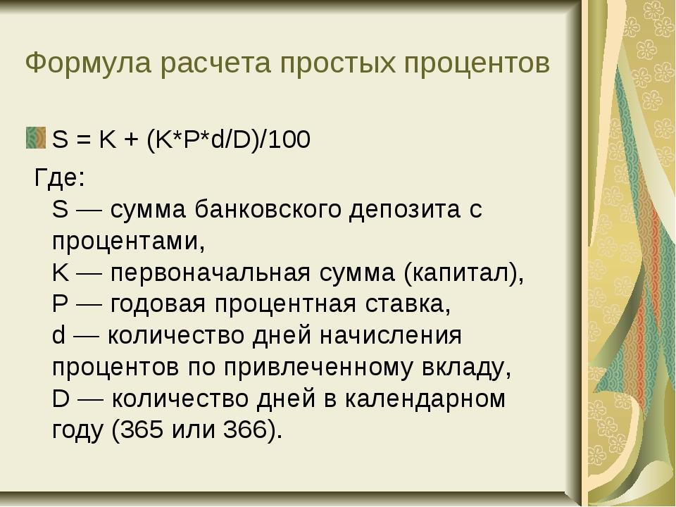 Формула расчета простых процентов S = K + (K*P*d/D)/100 Где: S— сумма банков...