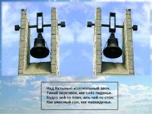 Над Хатынью колокольный звон. Тихий перезвон, как слёз паденье. Будто чей-то