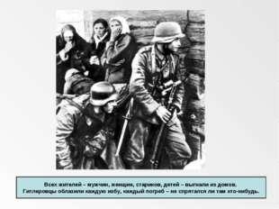 Всех жителей – мужчин, женщин, стариков, детей – выгнали из домов. Гитлеровц