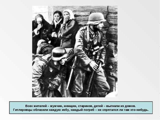 Всех жителей – мужчин, женщин, стариков, детей – выгнали из домов. Гитлеровц...