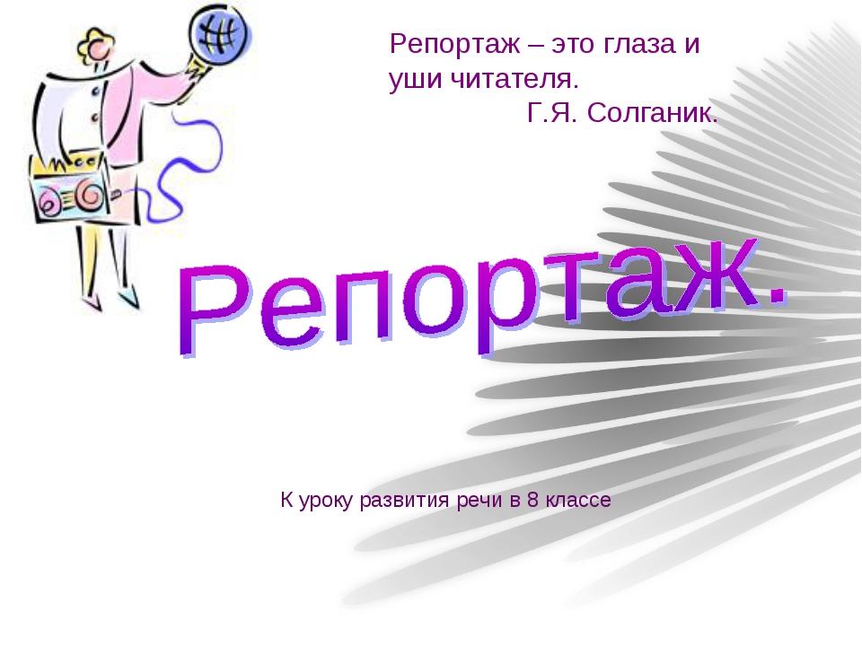 Репортаж – это глаза и уши читателя. Г.Я. Солганик. К уроку развития речи в 8...