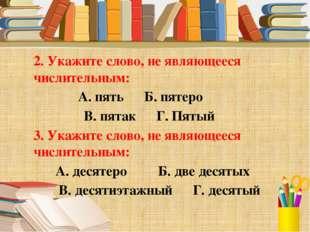 2. Укажите слово, не являющееся числительным: А. пять Б. пятеро В. пятак Г. П