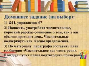 Домашнее задание (на выбор): &11, упражнение 67 2) Написать, употребляя числи