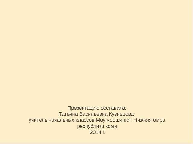 Презентацию составила: Татьяна Васильевна Кузнецова, учитель начальных класс...