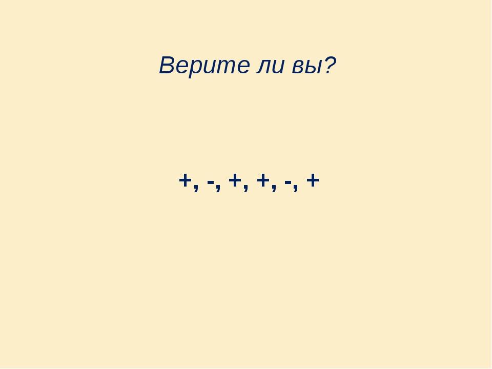 Верите ли вы? +, -, +, +, -, +