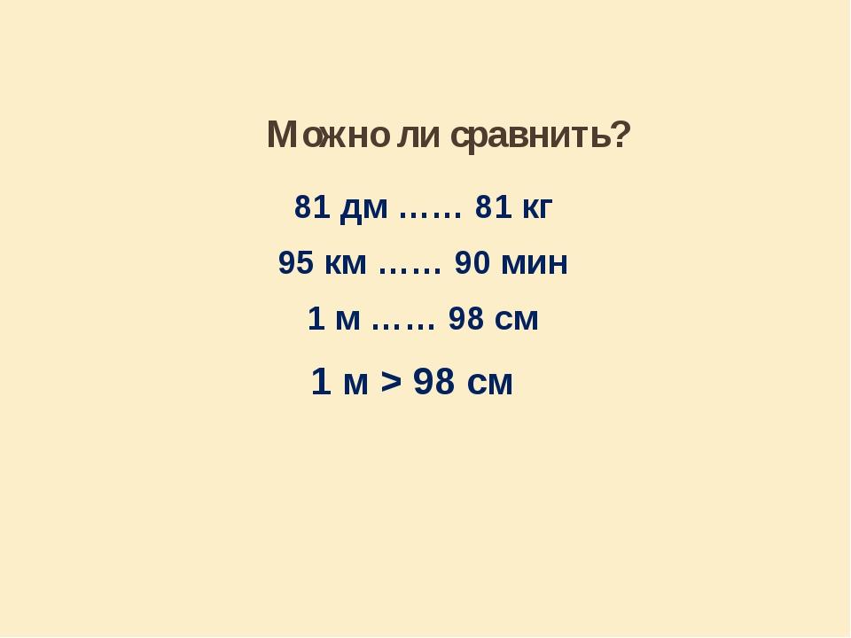 Можно ли сравнить? 81 дм …… 81 кг 95 км …… 90 мин 1 м …… 98 см 1 м > 98 см