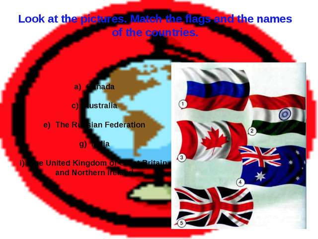 Look at the pictures. Match the flags and the names of the countries. Canada...