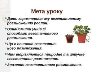Мета уроку Дати характеристику вегетативному розмноженню рослин. Ознайомити у