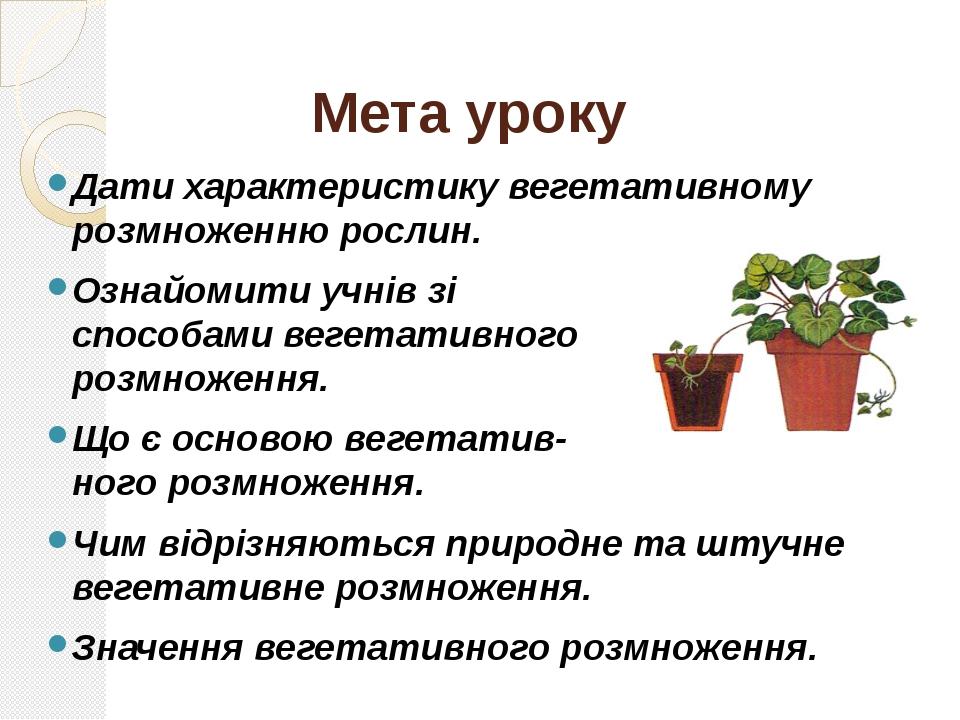 Мета уроку Дати характеристику вегетативному розмноженню рослин. Ознайомити у...