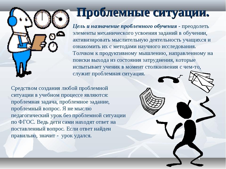 Проблемные ситуации. Цель и назначение проблемного обучения - преодолеть элем...