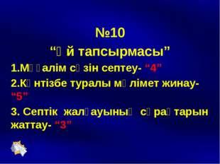 """№10 """"Үй тапсырмасы"""" 1.Мұғалім сөзін септеу- """"4"""" 2.Күнтізбе туралы мәлімет жи"""