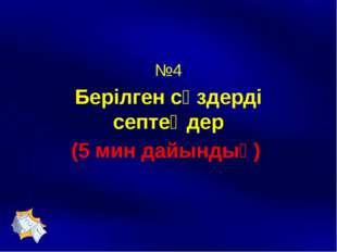№4 Берілген сөздерді септеңдер (5 мин дайындық)