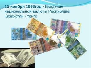 15 ноября 1993год - Введение национальной валюты Республики Казахстан - тенге