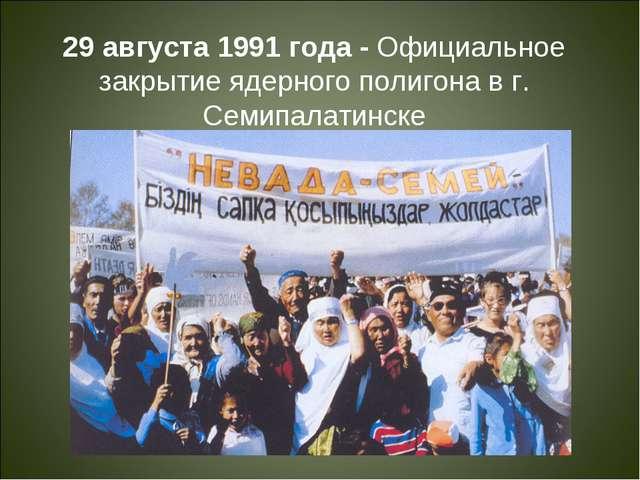 29 августа 1991 года - Официальное закрытие ядерного полигона в г. Семипалати...