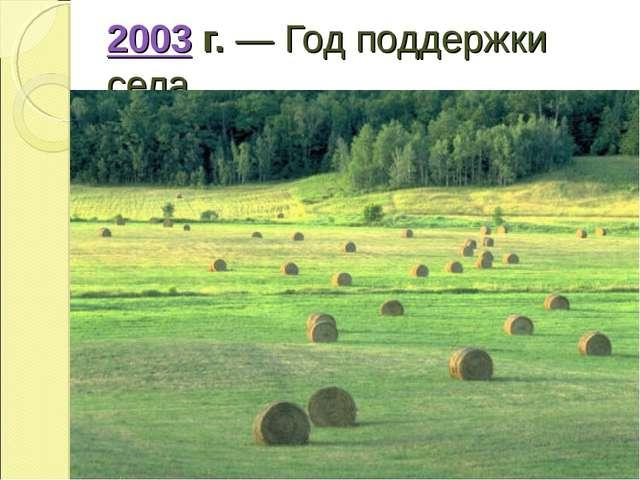 2003г.— Год поддержки села.