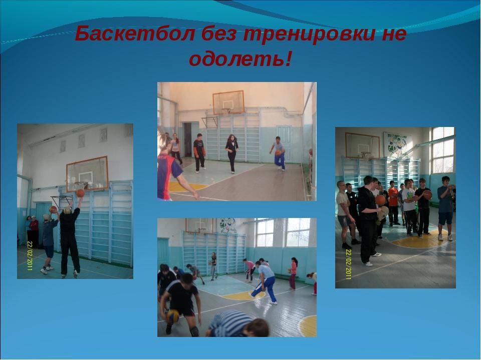 Баскетбол без тренировки не одолеть!