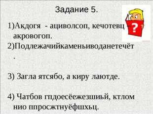 Задание 5. Акдогя - ациволсоп, кечотевц – акровогоп. 2)Подлежачийкаменьиводан