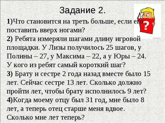 Задание 2. 1)Что становится на треть больше, если его поставить вверх ногами?...