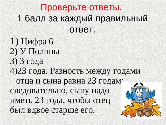 Проверьте ответы. 1 балл за каждый правильный ответ. 1) Цифра 6 2) У Полины 3...