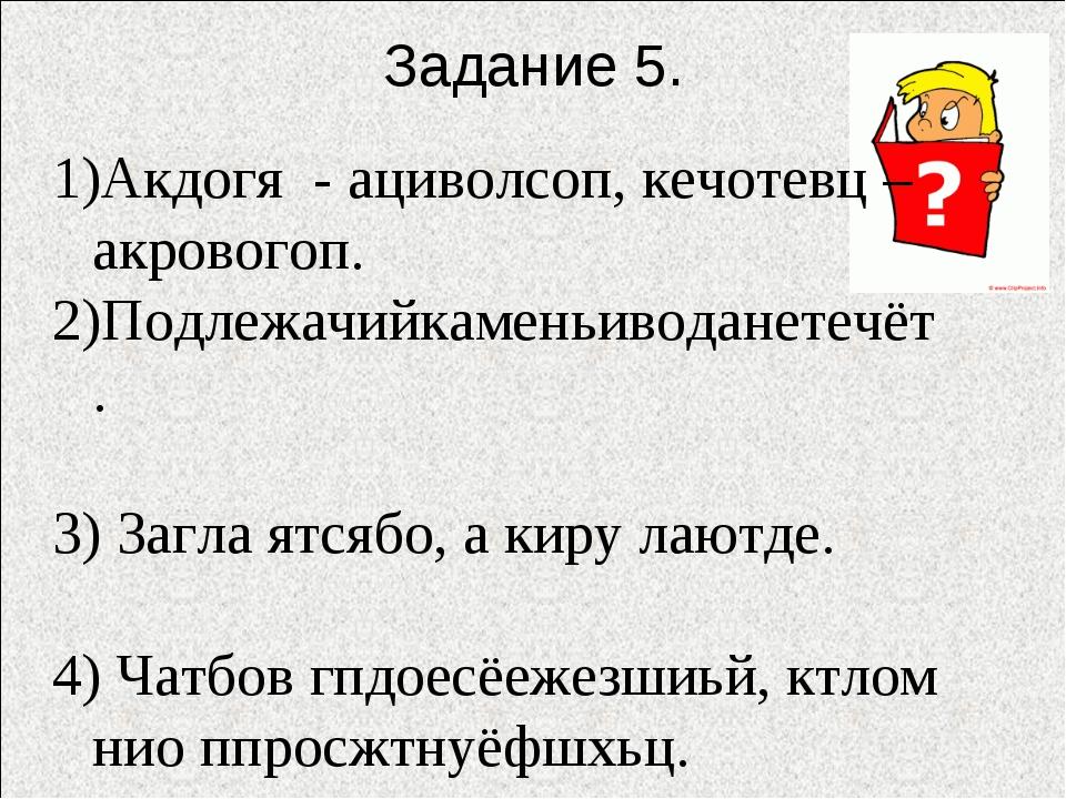 Задание 5. Акдогя - ациволсоп, кечотевц – акровогоп. 2)Подлежачийкаменьиводан...