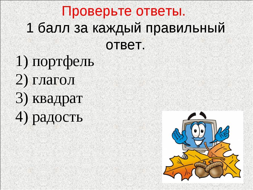 Проверьте ответы. 1 балл за каждый правильный ответ. 1) портфель 2) глагол 3)...