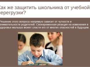 Как же защитить школьника от учебной перегрузки? Решение этого вопроса напрям
