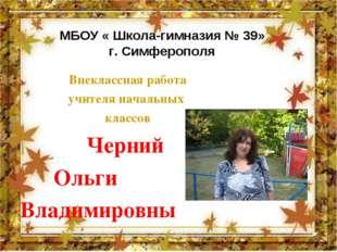 МБОУ « Школа-гимназия № 39» г. Симферополя Внеклассная работа учителя начальн