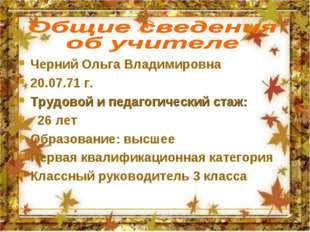 Черний Ольга Владимировна 20.07.71 г. Трудовой и педагогический стаж: 26 лет