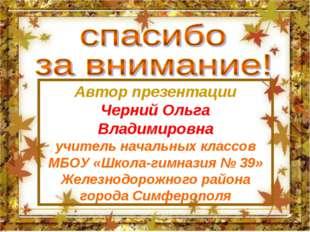Автор презентации Черний Ольга Владимировна учитель начальных классов МБОУ «Ш
