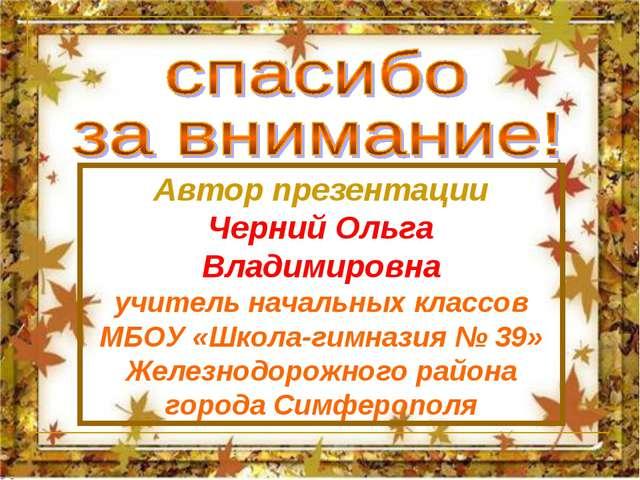 Автор презентации Черний Ольга Владимировна учитель начальных классов МБОУ «Ш...