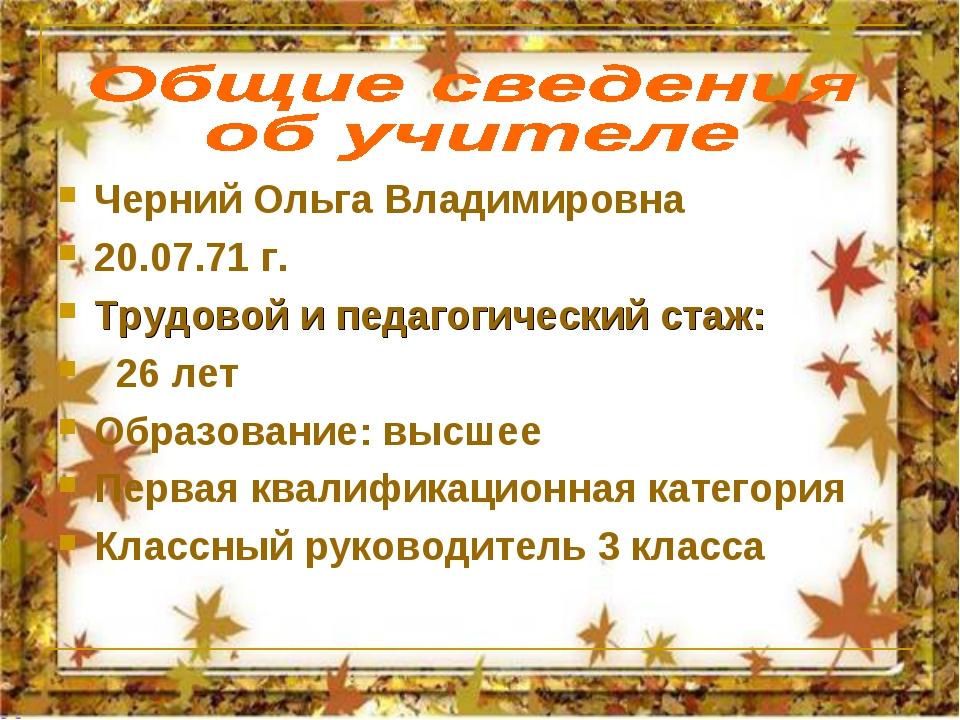 Черний Ольга Владимировна 20.07.71 г. Трудовой и педагогический стаж: 26 лет...