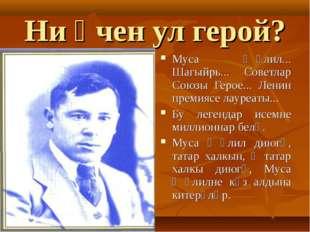 Ни өчен ул герой? Муса Җәлил... Шагыйрь... Советлар Союзы Герое... Ленин прем