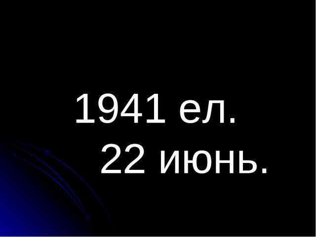 1941 ел. 22 июнь.