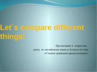 Let`s compare different things! Презентация к открытому уроку по английскому