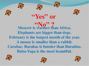 Moscow is warmer than Africa. Elephants are bigger than dogs. February is the